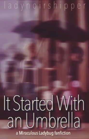 It Started With an Umbrella (A Miraculous Ladybug Fanfiction)
