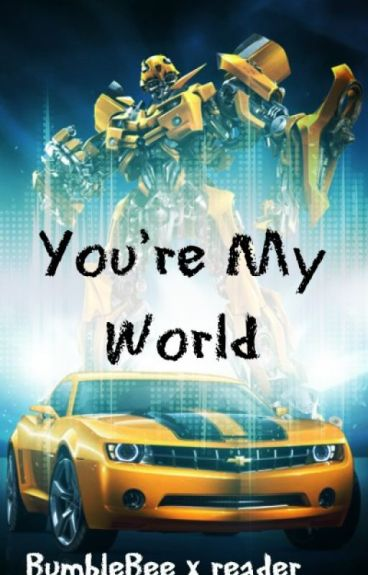 You're My World (BumbleBee x Reader)