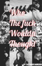 Who The Fuck Woulda Thought by castawayjauregui