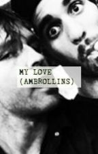 My Love (Ambrollins) by AMBREIGNSCUM