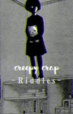 Creepy Crap ;Riddles by sujimbooty