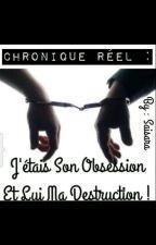 Chronique réel: J'étais Son Obsession Et Lui Ma Destruction! by saisara