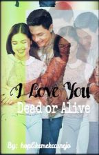 I Love You! Dead Or Alive [AlDub Fanfic/Completed] by hoplikemekccunejo