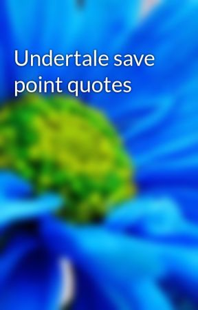 Undertale save point quotes - Snowdin save points - Wattpad