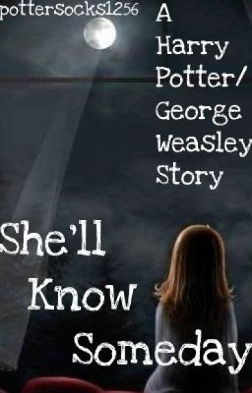 She'll Know Someday **Harry Potter/George Weasley Story**