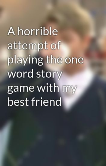 A Horrible Attempt Of Playing The One Word Story Game With My Best