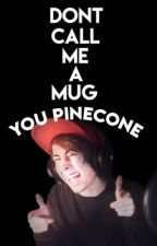 don't call me a mug you pinecone; c.v by sappilyeverafter