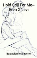 Hold Still For Me | Eren X Levi by sadfanfictionwriter