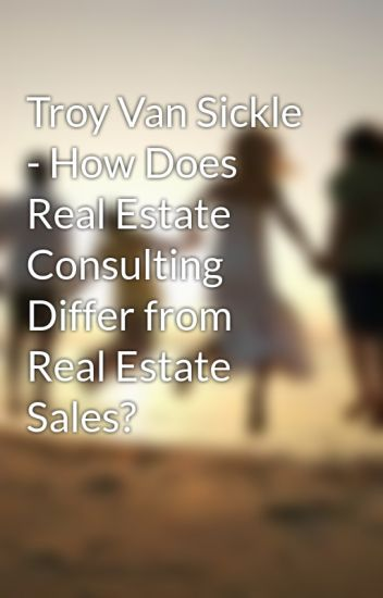 Troy Van Sickle - How Does Real Estate Consulting Differ from Real Estate Sales?