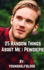 25 Random Things About Me |PEWDIEPIE by YoungHalfBlood