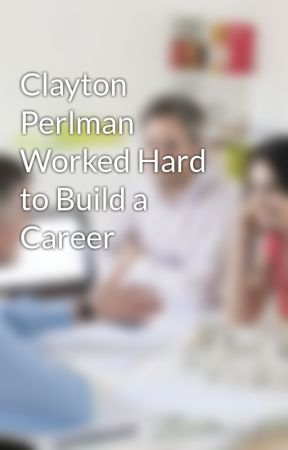 Clayton Perlman Worked Hard to Build a Career by ClaytonPerlman