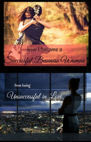 How I became a Successful Business Woman from being Unsuccessful in Love...