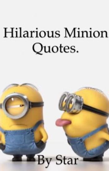 Hilarious minion quotes - Starcerisedarling - Wattpad