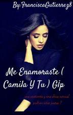 Me Enamoraste ( Camila Y Tu ) G¡p  by FranciscaGutierrez8