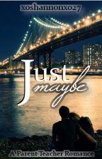 Just Maybe, Teacher/Parent Romance. On Hold. by xoshannonxo27
