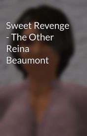 Sweet Revenge - The Other Reina Beaumont by ReinaHarrietWatt