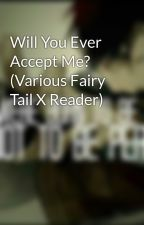 Will You Ever Accept Me? (Various Fairy Tail X Reader) by Born4Anime