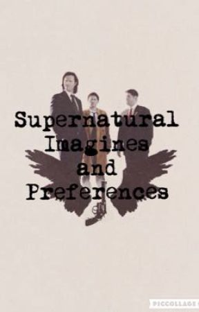 Supernatural Preferences (and maybe Imagines) ||ON HOLD|| by Winchestergeekfreak