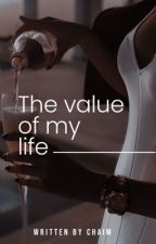 The Value Of My Life by writtenbychaim