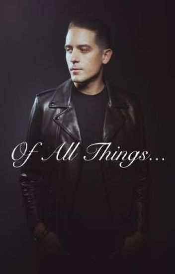 Of All Things... [G-Eazy]