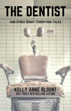 THE DENTIST and OTHER SHORT TERRIFYING TALES by KellyAnneBlount
