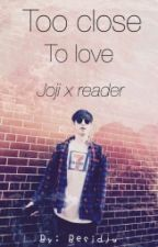 Too Close To Love Joji X Reader by Besidju