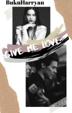 Give Me Love - H.S (Completed) by BukuHarryan