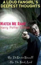 Watch Me Rant (Harry Potter Edition) by TheDoctorDonna11