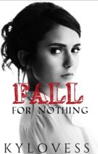 Fall For Nothing (Complete)  by kylovess