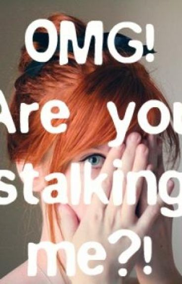 OMG! Are you stalking me?