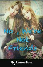 No , We're Not Friends by Penguuuiinnn