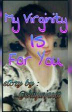 My Virginity Is For You by ekayunjae