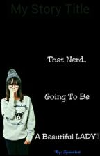 That nerd.. Going to be beautiful lady.. by squaenlest