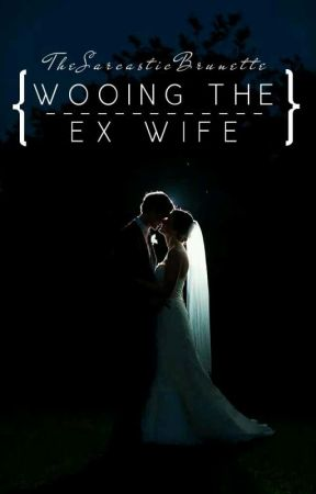 Wooing the Ex-Wife by TheSarcasticBrunette