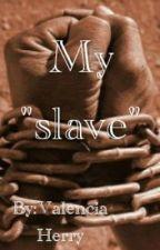 """My """"Slave"""" by ValenciaHerry"""