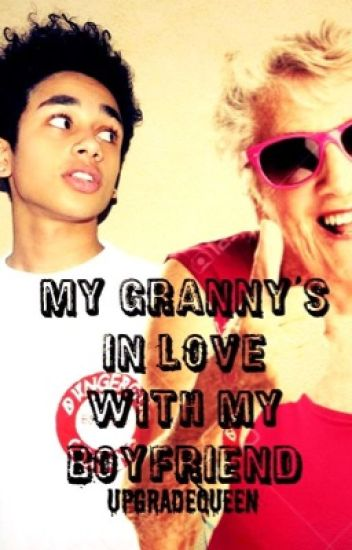 My granny's in love with my boyfriend