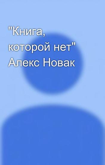 """""""Книга, которой нет"""" Алекс Новак"""