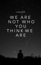 We Are Not Who You Think We Are by Msang18
