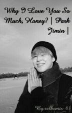 Why I Love You So Much, Honey? | Park Jimin | by zelkomis_03