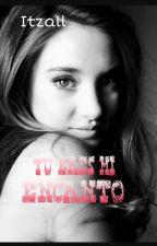 Tu eres mi encanto  by Ittzal