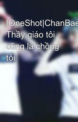 Đọc truyện [OneShot|ChanBaek] Thầy giáo tôi cũng là chồng tôi