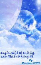 XUYÊN VIỆT DỊ THẾ UÝ LAM THIÊN KHÔNG HẠ by BanhBaou1997