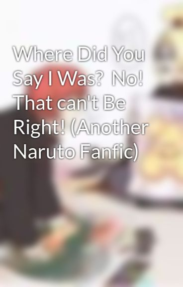 Where Did You Say I Was?  No! That can't Be Right! (Another Naruto Fanfic) by soitgoesthatslife