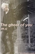 The ghost of you / m.c. by arvtistic-ash