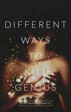 Different Ways to Kill Genius by sleepintheatlantis