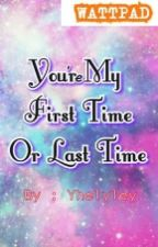 You're my First Time or Last Time #Wattys2016 (Editing) by yhelyley