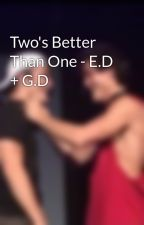 Two's Better Than One - E.D + G.D by HornyDolxn_