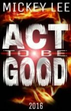 Act To Be Good by MickeyX0