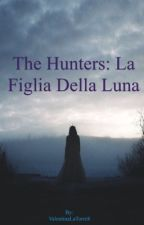 The Hunters: La figlia della Luna [IN REVISIONE] by ValentinaLaTorre8