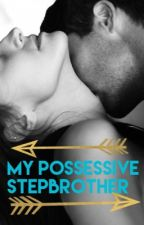 My Possessive Stepbrother by yourbabygirlhasgrown